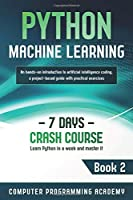 Python Machine Learning: Learn Python in a Week and Master It. An Hands-On Introduction to Artificial Intelligence Coding, a Project-Based Guide with Practical Exercises (7 Days Crash Course)