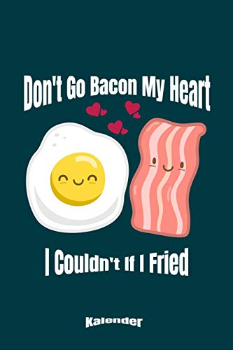 Don´t Go Bacon My Heart I Couldn´t If I Fried: Lustiger Kalender für Bacon & Egg Fans die Eier und Schinken lieben und gerne Frühstücken und Brunchen ... 6 x 9 (ca. DIN A5) und Hochglanz Softcover