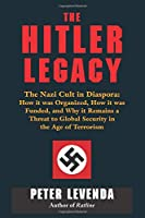 The Hitler Legacy: The Nazi Cult in Diaspora, How It Was Organized, How It Was Funded, and Why It Remains a Threat to Global Security in the Age of Terrorism