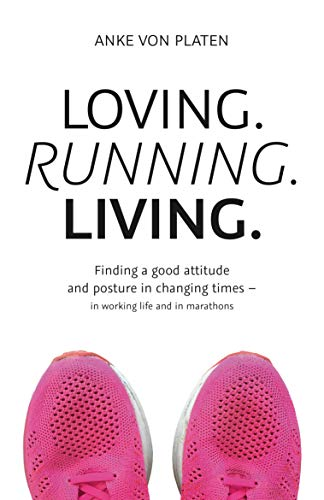 Loving. Running. Living. : Finding a good attitude and posture in changing times - in working life and marathons (English Edition)