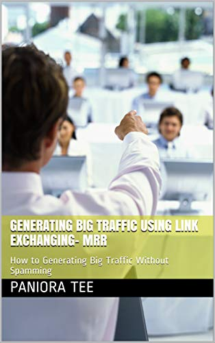 Generating Big Traffic Using Link Exchanging- MRR: How to Generate Big Traffic Without Spamming (English Edition)