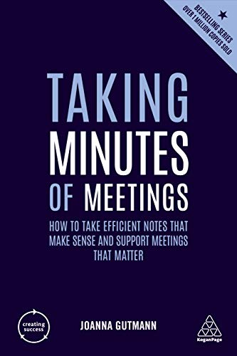 Taking Minutes of Meetings: How to Take Efficient Notes that Make Sense and Support Meetings that Matter (Creating Success)