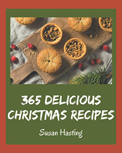 365 Delicious Christmas Recipes: Lets Get Started with The Best Christmas Cookbook!