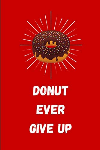 Donut Ever Give Up: Funny Lined Notebook Journal - For Donut Lovers Enthusiasts Makers Eateries - Novelty Themed Gifts - Chocolate Glazed Sprinkles