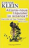 Allons-nous liquider la science ? Galilée et les Indiens de Etienne Klein ( 5 octobre 2013 ) - Flammarion (5 octobre 2013)