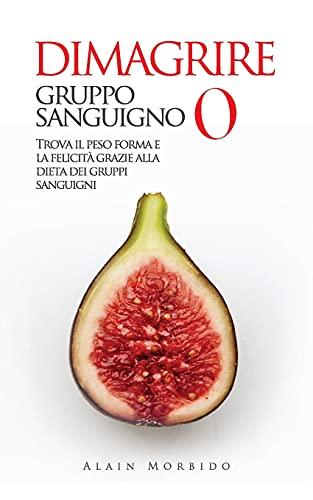 DIMAGRIRE Gruppo Sanguigno 0: Trova il Peso Forma e la Felicità Grazie alla Dieta dei Gruppi Sanguigni