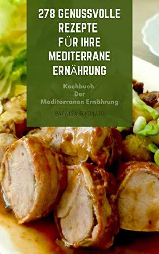 278 Genussvolle Rezepte Für Ihre Mediterrane Ernährung : Kochbuch Der Mediterranen Ernährung - Suppen, Fisch, Meeresfrüchte, Fleisch, Salate, Huhn, Pasta, Gemüse, Desserts, Saucen