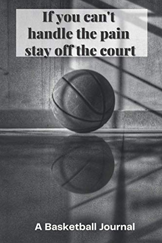 If you can't handle the pain stay off the court: A 6X9 100 page basketball journal to help you become the next star nba player
