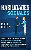 Habilidades Sociales: Cómo Analizar el Carácter y el Lenguaje Corporal de los Demás, Entablar Charlas Triviales y Conversaciones siendo Introvertido, y Aprender Consejos Eficaces para la Comunicación