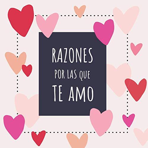 Razones Por las Que Te Amo: Libro Personalizado para Rellenar - Un Regalo Muy Romántico Para Parejas, Novio o Novia Ideal Para San Valentín o Aniversario