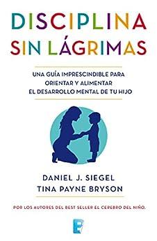 Disciplina sin lágrimas: Una guía imprescindible para orientar y alimentar el desarrollo mental de tu hijo (Spanish Edition) by [Daniel J. Siegel, Tina Payne Bryson]