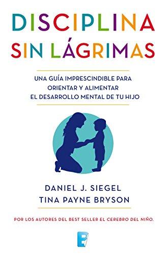 Disciplina sin lágrimas: Una guía imprescindible para orientar y alimentar el desarrollo mental de tu hijo