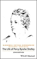 The Life of Percy Bysshe Shelley: A Critical Biography (Wiley Blackwell Critical Biographies)