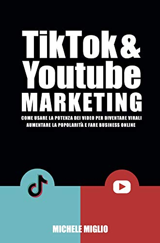Tik Tok & Youtube Marketing: Come usare la potenza dei video per diventare virali, aumentare la popolarità e fare business online