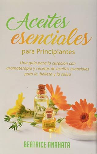 Aceites Esenciales Para Principiantes: Una Guía Para La Curación Con Aromaterapia Y Recetas De Aceites Esenciales Para La Belleza Y La Salud