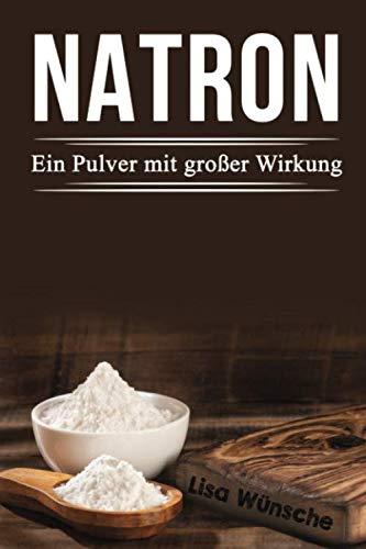 Natron Ein Pulver mit großer Wirkung: Das Handbuch für mehr Schönheit, Gesundheit und sogar für den Haushalt!