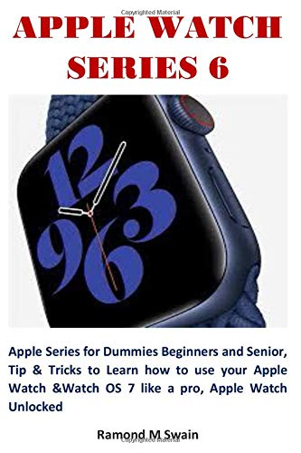 APPLE WATCH SERIES 6: Apple Series for Dummies Beginners and Senior, Tip & Tricks to Learn how to use your Apple Watch &Watch OS 7 like a pro, Apple Watch Unlocked