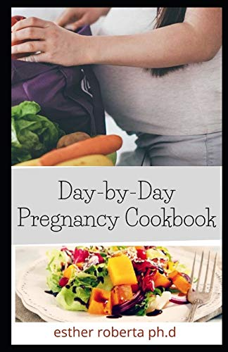 Day-by-Day Pregnancy Cookbook: Prefect Day-by-Day Nutrition Guide and healthy delicious recipes For Pregnancy' woman Till Delivery