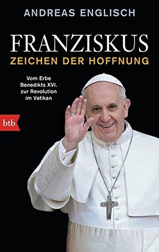 Franziskus - Zeichen der Hoffnung: Vom Erbe Benedikts XVI. zur Revolution im Vatikan