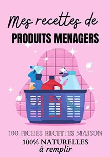 MES RECETTES DE PRODUITS MENAGERS - 100 fiches recettes maison 100 % naturelles à remplir: Cahier de recettes à remplir pour fabriquer ses produits ... et cosmétiques bio faits maison | Idée cadeau