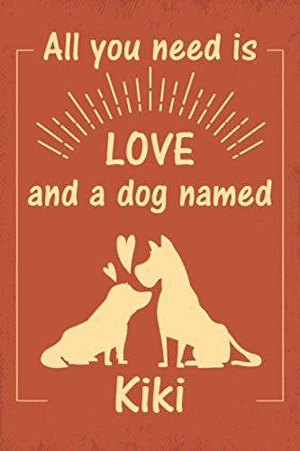 """All you need is love and a dog named Kiki journal Notebook: great gift for men, women, boys, and girls who Love Dogs   Journal for Kiki dog owner   Size """"6x9""""   110 Pages   lined Notebook Journal"""