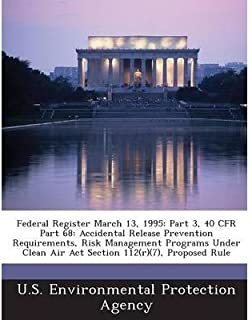 Federal Register March 13, 1995: Part 3, 40 Cfr Part 68: Accidental Release Prevention Requirements, Risk Management Programs Under Clean Air ACT Section 112(r)(7), Proposed Rule (Paperback) - Common