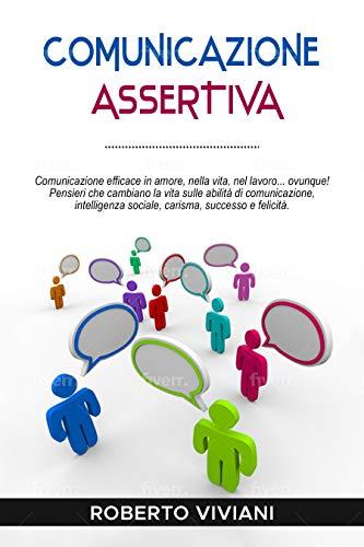 Comunicazione Assertiva: Comunicazione efficace in amore,nella vita,nel lavoro...ovunque!Pensieri che cambiano la vita sulle abilità di comunicazione,intelligenza sociale,carisma, successo e felicità