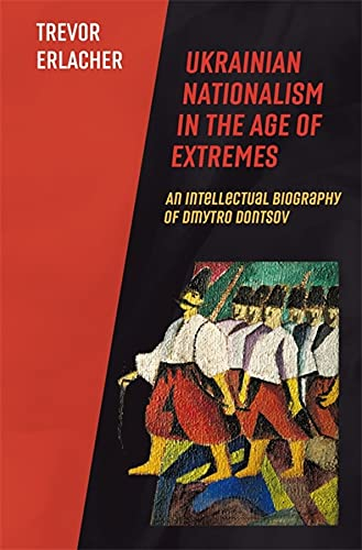 Ukrainian Nationalism in the Age of Extremes: An Intellectual Biography of Dmytro Dontsov (Harvard Series in Ukrainian Studies)
