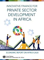 Economic Report on Africa 2020: Innovative Finance for Private Sector Development in Africa