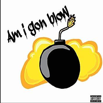 Am I Gon Blow