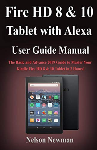 Fire HD 8 & 10 Tablet with Alexa User Guide Manual: The Basic and Advance 2019 Guide to Master Your