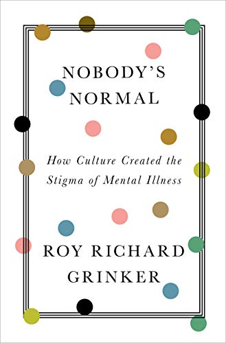 Nobody's Normal: How Culture Created the Stigma of Mental Illness (English Edition) por [Roy R.  Grinker]
