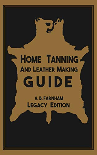 Home Tanning And Leather Making Guide (Legacy Edition): The Classic Manual For Working With And Preserving Your Own Buckskin, Hides, Skins, and Furs ... of American Outdoors Classics, Band 12)