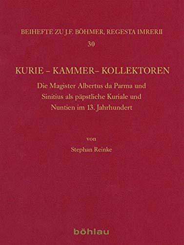 Kurie Kammer Kollektoren: Die Magister Albertus de Parma und Sinitius als päpstliche Kuriale und Nuntien im 13. Jahrhundert (Böhmer, Johann F: Regesta ... Kaiser- und Papstgeschichte des Mittelalters)