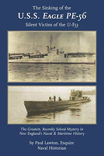 The Sinking of the U. S. S. Eagle PE-56, Silent Victim of the U-853: The Greatest, Recently Solved Mystery in New England's Naval and Maritime History