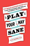 Image of Play Your Way Sane: 120 Improv-Inspired Exercises to Help You Calm Down, Stop Spiraling, and Embrace Uncertainty