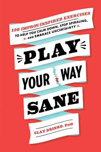 Play Your Way Sane: 120 Improv-Inspired Exercises to Help You Calm Down, Stop Spiraling, and Embrace Uncertainty (English Edition)