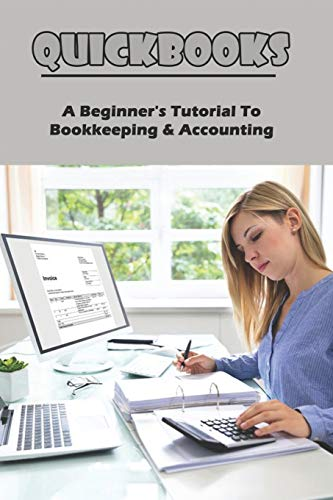 QuickBooks: A Beginner's Tutorial To Bookkeeping & Accounting: Bookkeeping For Beginners