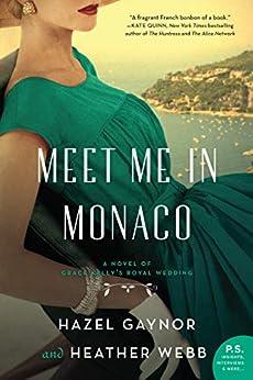 Meet Me in Monaco: A Novel of Grace Kelly's Royal Wedding by [Hazel Gaynor, Heather Webb]