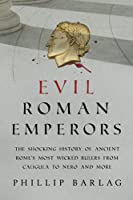 Evil Roman Emperors: The Shocking History of Ancient Rome's Most Wicked Rulers from Caligula to Nero and More