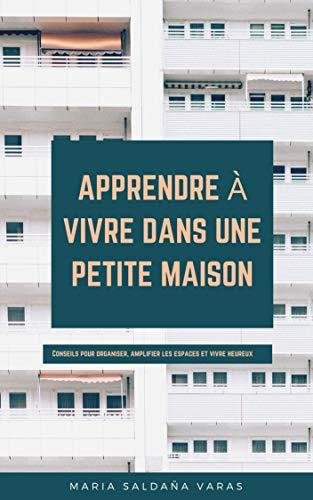 Couverture du livre APPRENDRE À VIVRE DANS UNE PETITE MAISON: Conseils pour organiser, amplifier les espaces et vivre heureux