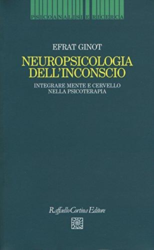 Neuropsicologia dell'inconscio. Integrare mente e cervello nella psicoterapia