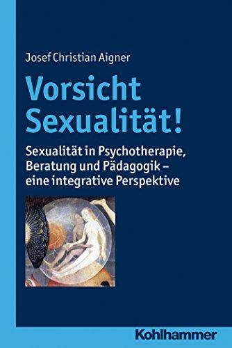Vorsicht Sexualität!: Sexualität in Psychotherapie, Beratung und Pädagogik - eine integrative Perspektive