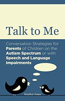 Talk to Me: Conversation Strategies for Parents of Children on the Autism Spectrum or with Speech and Language Impairments by [Heather Jones]