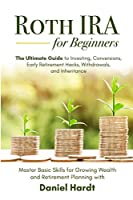 Roth IRA for Beginners - The Ultimate Guide to Investing, Conversions, Early Retirement Hacks, Withdrawals, and Inheritance: Master Basic Skills for Growing Wealth & Retirement Planning