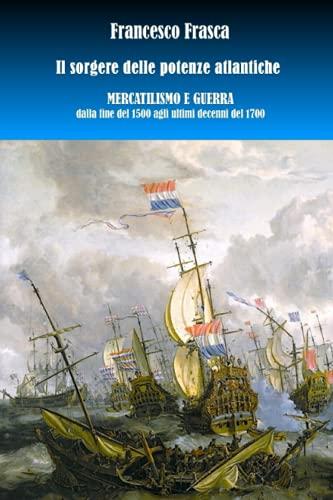 Il sorgere delle potenze atlantiche. Mercantilismo e guerra dalla fine del 1500 agli ultimi decenni del 1700