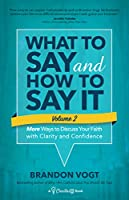 What to Say and How to Say It: More Ways to Discuss Your Faith With Clarity and Confidence