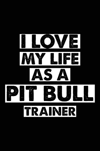 I Love My Life As A Pit bull Trainer: Dog Trainer Journal, Notebook Or Diary For True Dog Lovers, Perfect Gift for Pit bull Lover.