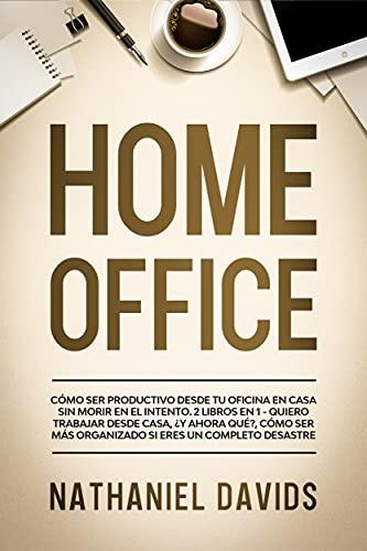 Home Office: Cómo Ser Productivo desde tu Oficina en Casa Sin Morir en el Intento. 2 Libros en 1 - Quiero Trabajar Desde Casa, ¿Y Ahora Qué?, Cómo Ser ... Eres un Completo Desastre (Spanish Edition)