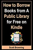 How to Borrow Books from A Public Library for Free on Kindle: Step-by-Step Guide with Screenshots on How to Borrow eBooks From Public Library Even Without ... or Smartphone (Unique User Guides Book 6)